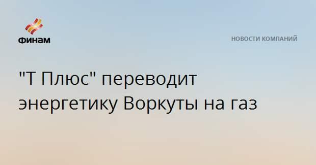 """""""Т Плюс"""" переводит энергетику Воркуты на газ"""