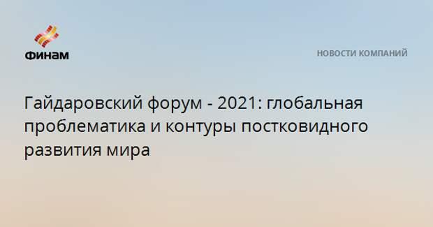 Гайдаровский форум - 2021: глобальная проблематика и контуры постковидного развития мира
