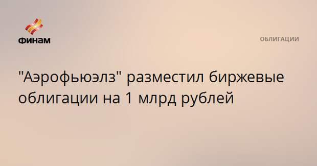 """""""Аэрофьюэлз"""" разместил биржевые облигации на 1 млрд рублей"""