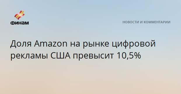 Доля Amazon на рынке цифровой рекламы США превысит 10,5%