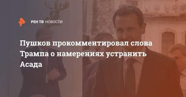 Пушков прокомментировал слова Трампа о намерениях устранить Асада