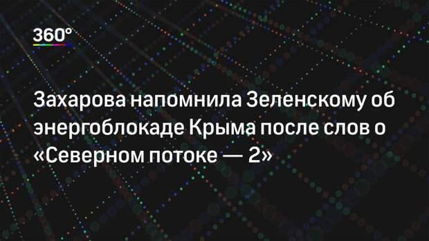 Захарова напомнила Зеленскому об энергоблокаде Крыма после слов о «Северном потоке— 2»