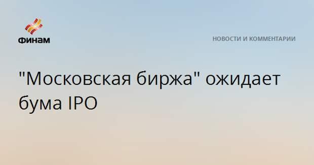"""""""Московская биржа"""" ожидает бума IPO"""