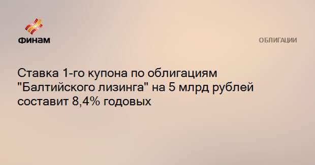 """Ставка 1-го купона по облигациям """"Балтийского лизинга"""" на 5 млрд рублей составит 8,4% годовых"""