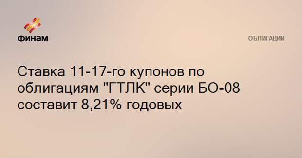 """Ставка 11-17-го купонов по облигациям """"ГТЛК"""" серии БО-08 составит 8,21% годовых"""