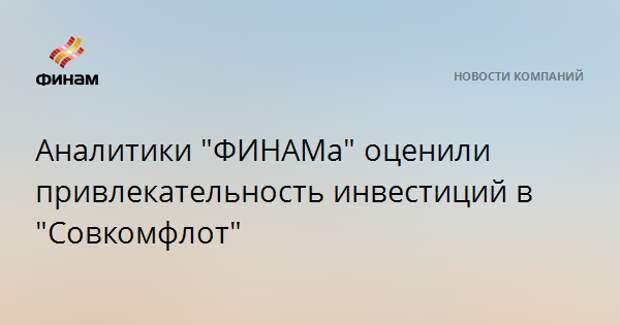 """Аналитики """"ФИНАМа"""" оценили привлекательность инвестиций в """"Совкомфлот"""""""
