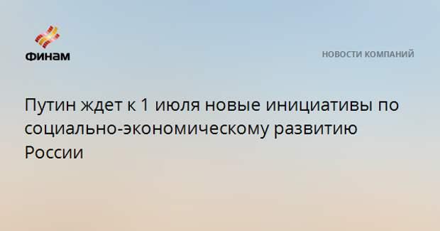 Путин ждет к 1 июля новые инициативы по социально-экономическому развитию России
