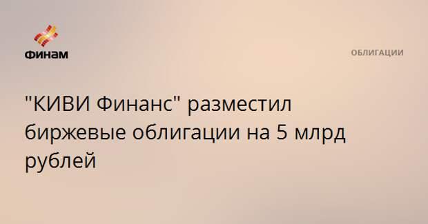 """""""КИВИ Финанс"""" разместил биржевые облигации на 5 млрд рублей"""