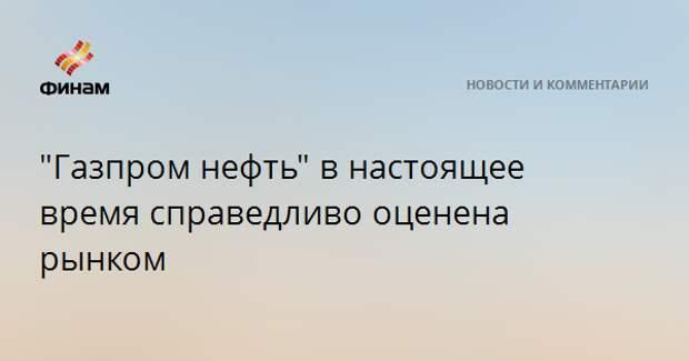 """""""Газпром нефть"""" в настоящее время справедливо оценена рынком"""
