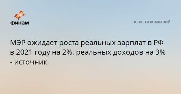 МЭР ожидает роста реальных зарплат в РФ в 2021 году на 2%, реальных доходов на 3% - источник