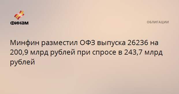 Минфин разместил ОФЗ выпуска 26236 на 200,9 млрд рублей при спросе в 243,7 млрд рублей