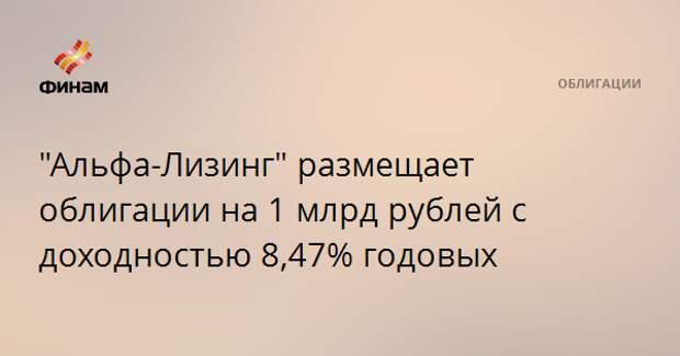 """""""Альфа-Лизинг"""" размещает облигации на 1 млрд рублей с доходностью 8,47% годовых"""