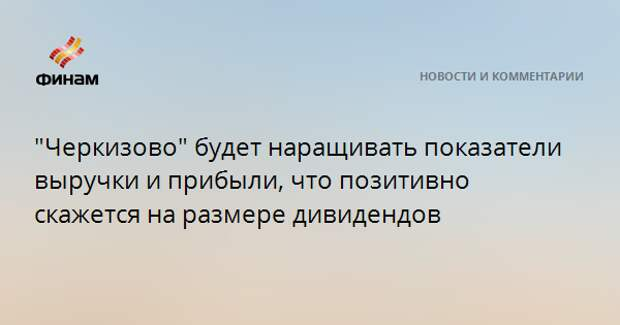 """""""Черкизово"""" будет наращивать показатели выручки и прибыли, что позитивно скажется на размере дивидендов"""