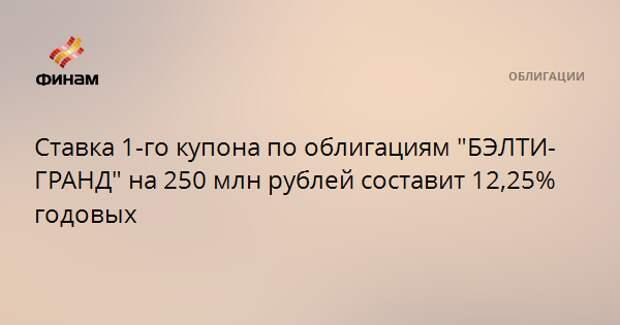 """Ставка 1-го купона по облигациям """"БЭЛТИ-ГРАНД"""" на 250 млн рублей составит 12,25% годовых"""