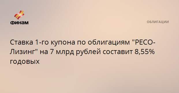 """Ставка 1-го купона по облигациям """"РЕСО-Лизинг"""" на 7 млрд рублей составит 8,55% годовых"""