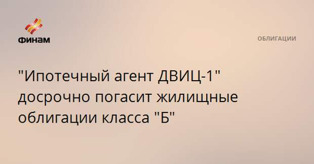 """""""Ипотечный агент ДВИЦ-1"""" досрочно погасит жилищные облигации класса """"Б"""""""