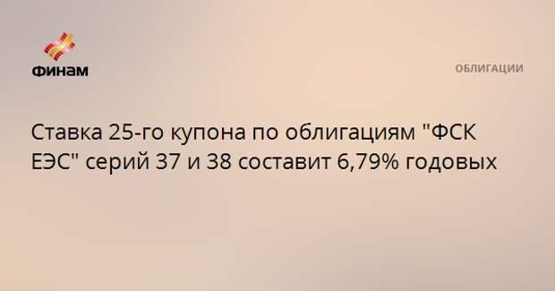 """Ставка 25-го купона по облигациям """"ФСК ЕЭС"""" серий 37 и 38 составит 6,79% годовых"""