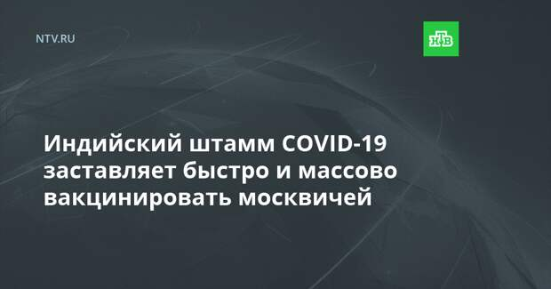 Индийский штамм COVID-19 заставляет быстро и массово вакцинировать москвичей