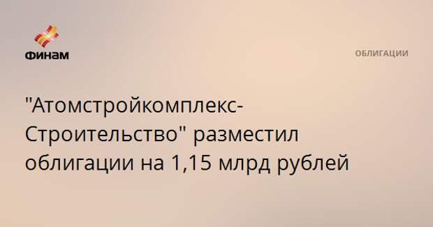 """""""Атомстройкомплекс-Строительство"""" разместил облигации на 1,15 млрд рублей"""