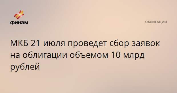 МКБ 21 июля проведет сбор заявок на облигации объемом 10 млрд рублей