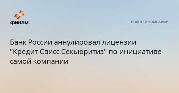 """Банк России аннулировал лицензии """"Кредит Свисс Секьюритиз"""" по инициативе самой компании"""
