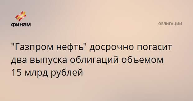 """""""Газпром нефть"""" досрочно погасит два выпуска облигаций объемом 15 млрд рублей"""