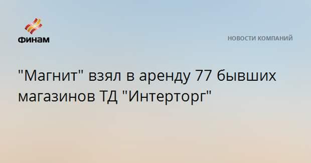 """""""Магнит"""" взял в аренду 77 бывших магазинов ТД """"Интерторг"""""""