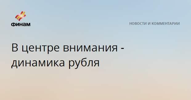 В центре внимания - динамика рубля