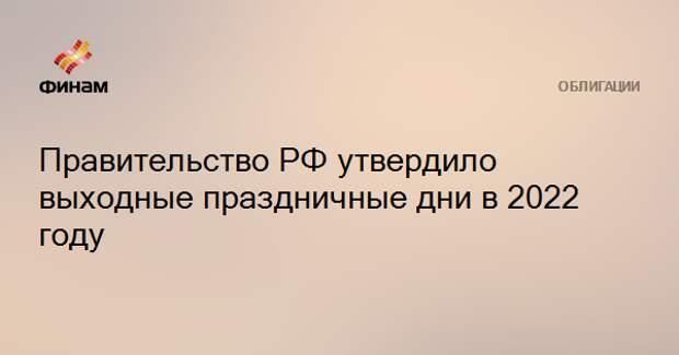 Правительство РФ утвердило выходные праздничные дни в 2022 году