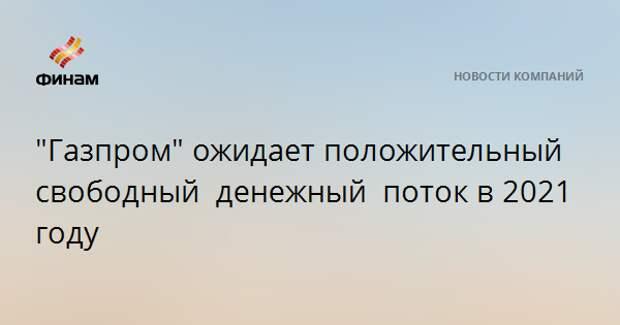 """""""Газпром"""" ожидает положительный свободный денежный потокв 2021 году"""
