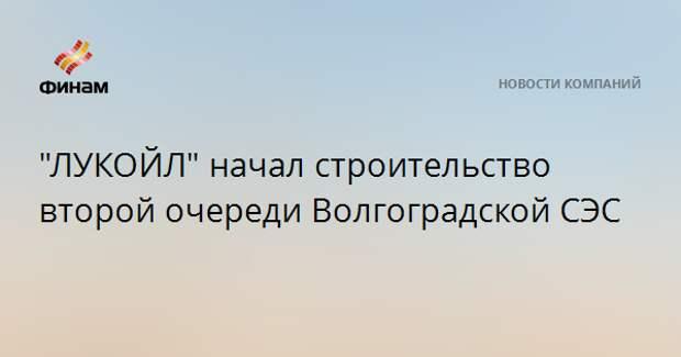 """""""ЛУКОЙЛ"""" начал строительство второй очереди Волгоградской СЭС"""