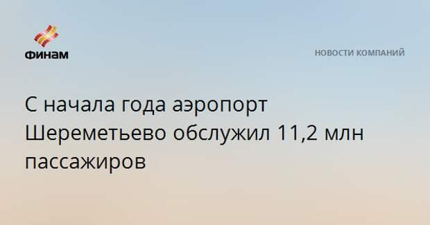 С начала года аэропорт Шереметьево обслужил 11,2 млн пассажиров