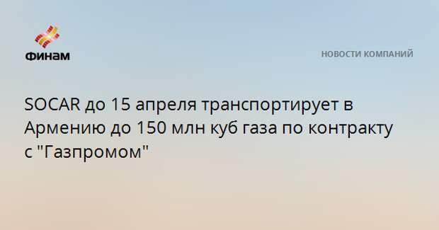 """SOCAR до 15 апреля транспортирует в Армению до 150 млн куб газа по контракту с """"Газпромом"""""""