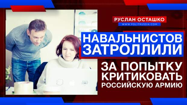 Навальнистов затроллили за попытку критиковать российскую армию