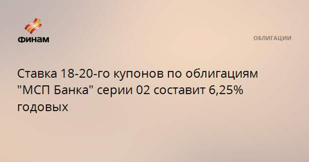 """Ставка 18-20-го купонов по облигациям """"МСП Банка"""" серии 02 составит 6,25% годовых"""