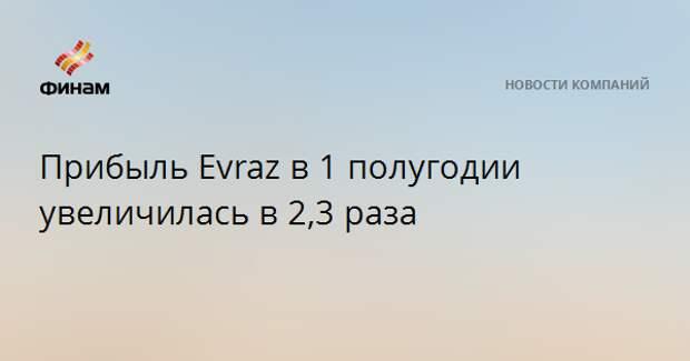 Прибыль Evraz в 1 полугодии увеличилась в 2,3 раза