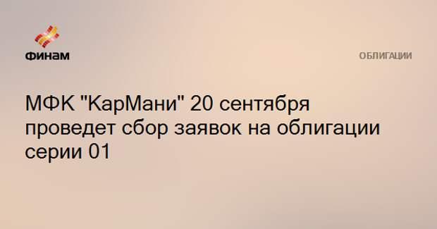 """МФК """"КарМани"""" 20 сентября проведет сбор заявок на облигации серии 01"""