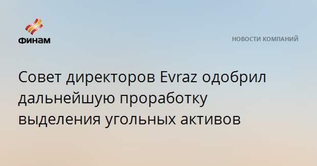 Совет директоров Evraz одобрил дальнейшую проработку выделения угольных активов