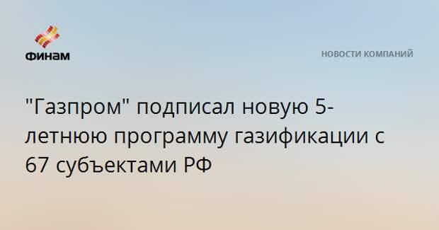 """""""Газпром"""" подписал новую 5-летнюю программу газификации с 67 субъектами РФ"""