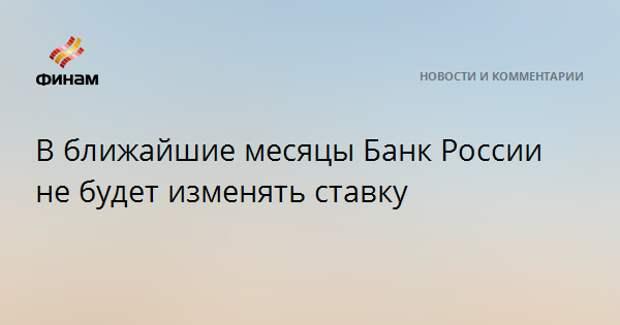 В ближайшие месяцы Банк России не будет изменять ставку