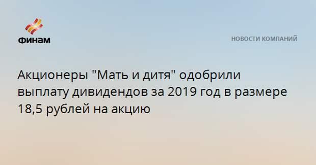 """Акционеры """"Мать и дитя"""" одобрили выплату дивидендов за 2019 год в размере 18,5 рублей на акцию"""