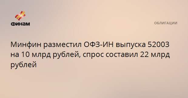 Минфин разместил ОФЗ-ИН выпуска 52003 на 10 млрд рублей, спрос составил 22 млрд рублей