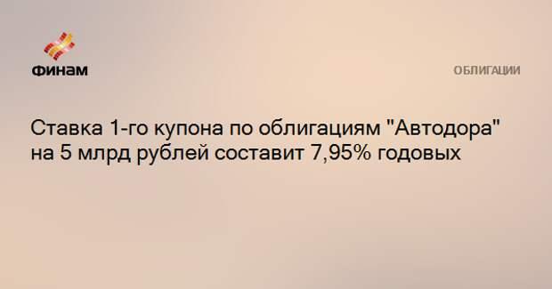 """Ставка 1-го купона по облигациям """"Автодора"""" на 5 млрд рублей составит 7,95% годовых"""