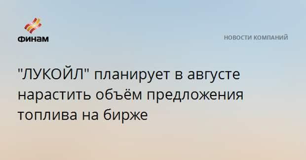 """ЛУКОЙЛ"" планирует в августе нарастить объём предложения топлива на бирже"