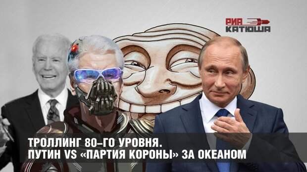 Троллинг 80-го уровня. Путин vs «партия короны» за океаном