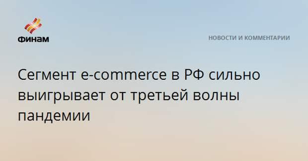 Сегмент e-commerce в РФ сильно выигрывает от третьей волны пандемии