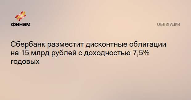 Сбербанк разместит дисконтные облигации на 15 млрд рублей с доходностью 7,5% годовых