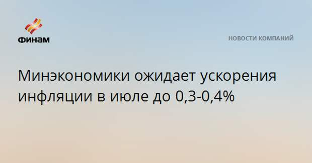 Минэкономики ожидает ускорения инфляции в июле до 0,3-0,4%