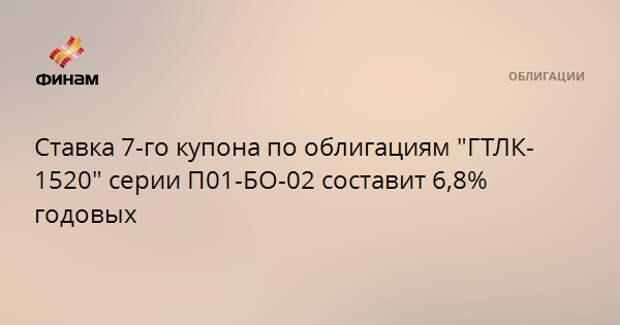 """Ставка 7-го купона по облигациям """"ГТЛК-1520"""" серии П01-БО-02 составит 6,8% годовых"""