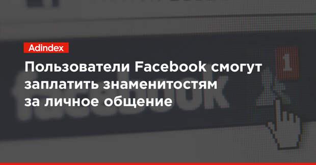 Пользователи Facebook смогут заплатить знаменитостям за личное общение